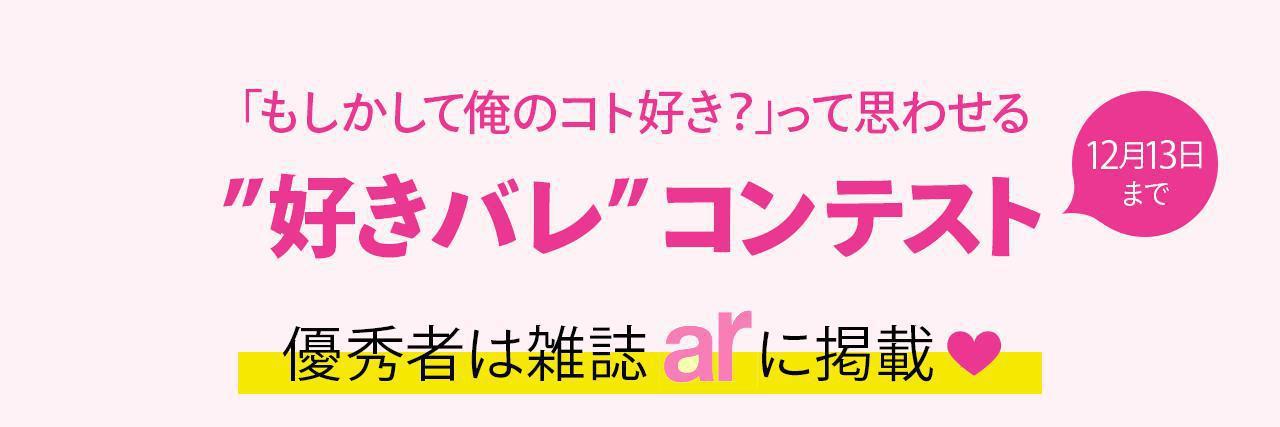 """=【結果発表!】""""好きバレ""""コンテスト開催!優勝者は人気女性誌「ar(アール)」に出演!"""