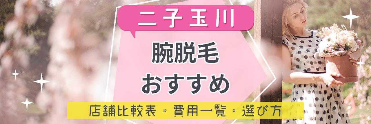 =二子玉川で腕脱毛がおすすめな脱毛サロン6選!短い期間で効果を感じられる人気店舗はココ!