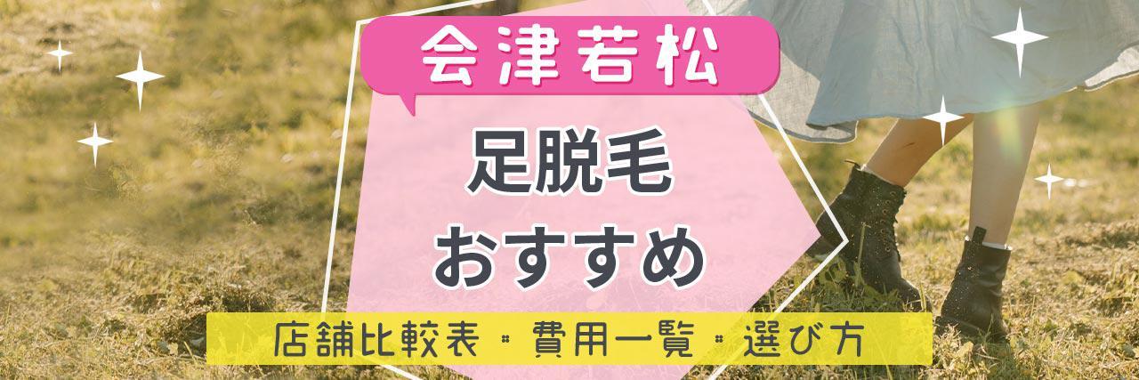 =会津若松で足脱毛がおすすめな脱毛サロン7選!安くてコスパよくツルツルを目指せる人気店舗まとめ